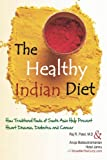 The Healthy Indian Diet: How Traditional Foods of South Asia Help Prevent Heart Disease, Diabetes and Cancer