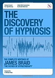 The Discovery of Hypnosis- The Complete Writings of James Braid, the Father of Hypnotherapy: Collected Writings of James Braid the Father of Hypnotherapy