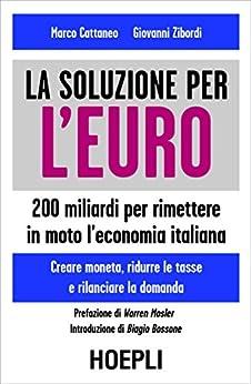 Una soluzione per l'Euro: 200 Miliardi per rimettere in moto l'economia italiana - Creare mometa, ridurre le tasse e rilanciare la domanda di [Cattaneo, Marco, Zibordi, Giovanni]