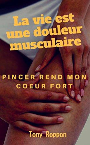 Couverture du livre La vie est une douleur musculaire: Pincer rend mon coeur fort