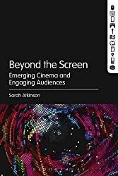 Beyond the Screen: Emerging Cinema and Engaging Audiences by Sarah Atkinson (2014-04-10)