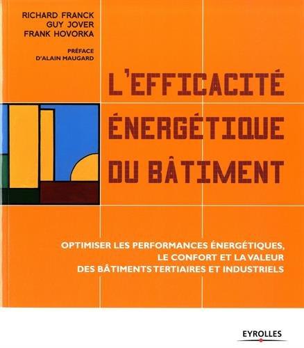 L'efficacité énergétique du bâtiment : Optimiser les performances énergétiques, le confort et la valeur des bâtiments tertiaires et industriels par Richard Franck, Guy Jover, Frank Hovorka