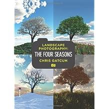 Landscape Photography: The Four Seasons by Chris Gatcum (2011-10-03)