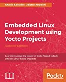 Embedded Linux Development using Yocto Projects - Second Edition: Learn to leverage t...