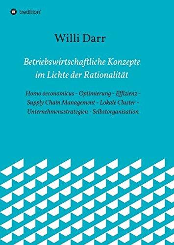 Betriebswirtschaftliche Konzepte im Lichte der Rationalität: Homo oeconomicus - Optimierung - Effizienz - Supply Chain Management - Lokale Cluster - Unternehmens-strategien - Selbstorganisation