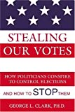 Stealing Our Votes: How Politicians Conspire to Control Elections and How to Stop Them by George L. Clark (2004-08-01)