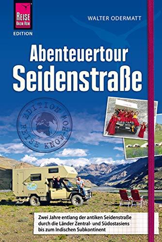 Abenteuertour Seidenstraße: Zwei Jahre entlang der antiken Seidenstraße durch die Länder Zentral- und Südostasiens bis zum Indischen Subkontinent ... (Edition Reise Know-How)