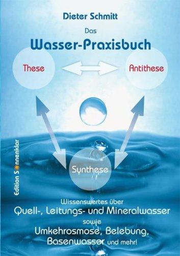 Das Wasser-Praxisbuch: Wissenswertes über Quell-, Leitungs- und Mineralwasser sowie Umkehrosmose, Belebung, Basenwasser und mehr! (Mineralwasser Umkehrosmose)