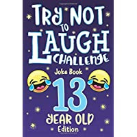 Try Not to Laugh Challenge Joke Book 13 Year Old Edition: is a Hilarious Interactive Joke Book Game for Teenagers! Funny Jokes, Silly Riddles, Corny ... Contest Game for Teen Boys and Girls Age 13!