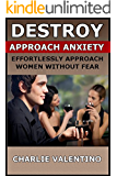 Destroy Approach Anxiety - Effortlessly Approach Women Without Fear
