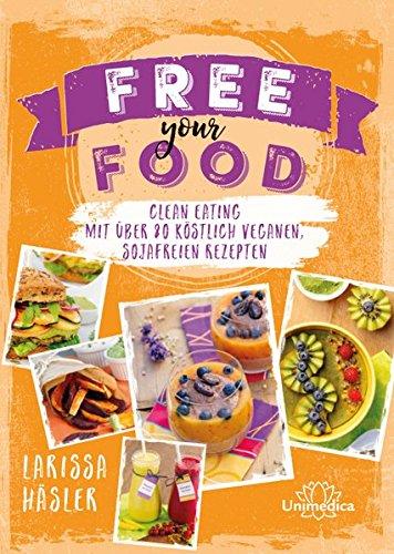 Preisvergleich Produktbild Free your food!: Clean Eating mit über 80 köstlich veganen, sojafreien Rezepten