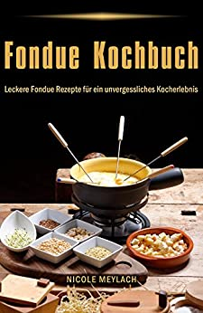 Fondue Kochbuch Leckere Fondue Rezepte für ein unvergessliches Kocherlebnis