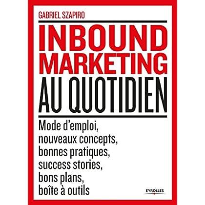 L'inbound marketing au quotidien: Mode d'emploi, nouveaux concepts, bonnes pratiques, sucess stories, bons plans, boîtes à outils