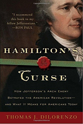 Hamilton's Curse: How Jefferson's Arch Enemy Betrayed the American Revolution--and What It Means for Americans Today by Thomas DiLorenzo (2009-12-08)