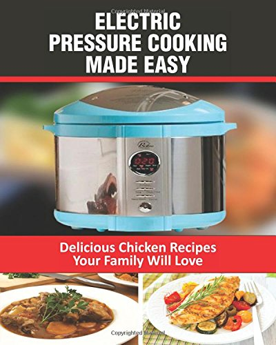 Electric Pressure Cooking Made Easy: Electric Pressure Cooker Chicken Recipes: Volume 1
