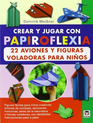 Crear y jugar con papiroflexia. 22 aviones y figuras voladoras para niños (Papiroflexia (tutor))