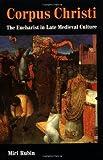 Corpus Christi: The Eucharist in Late Medieval Culture by Miri Rubin (2008-08-21)