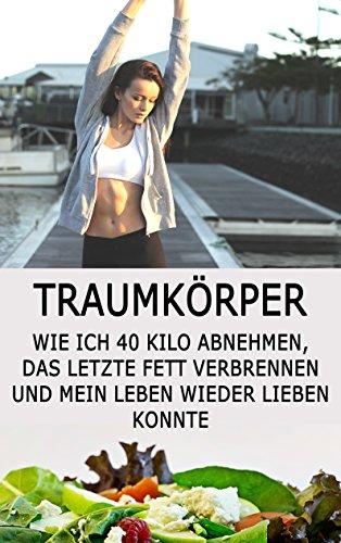 Traumkörper: Wie ich 40 Kilo abnehmen, das letzte Fett verbrennen und mein Leben wieder lieben konnte