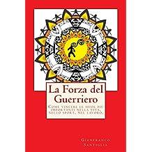 La Forza del Guerriero: Come vincere le sfide più importanti nella vita, nello sport, nel lavoro. (Italian Edition)