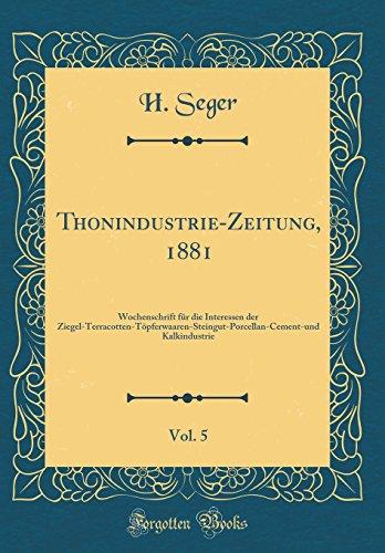 Thonindustrie-Zeitung, 1881, Vol. 5: Wochenschrift Für Die Interessen Der Ziegel-Terracotten-Töpferwaaren-Steingut-Porcellan-Cement-Und Kalkindustrie (Ziegel Das Kochen Für)