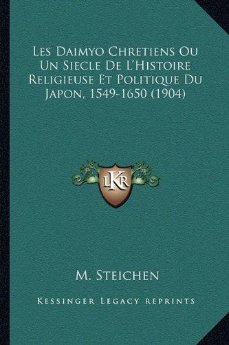 Les Daimyo Chretiens Ou Un Siecle de L'Histoire Religieuse Et Politique Du Japon, 1549-1650 (1904) par M Steichen