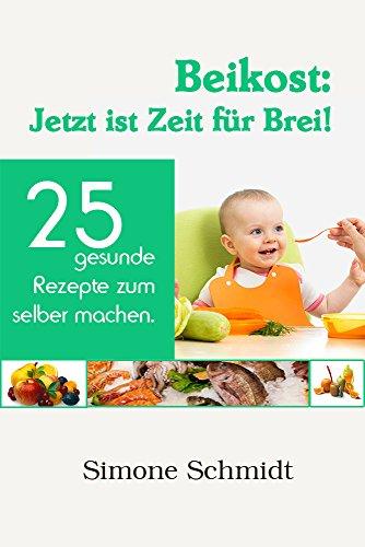 Beikost: Jetzt ist Zeit für Brei!: 25 gesunde Rezepte zum selber machen (Baby Food Rezepte Kindle)