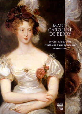 Marie-Caroline de Berry : Naples, Paris,...
