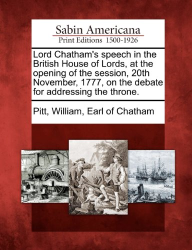 Lord Chatham's speech in the British House of Lords, at the opening of the session, 20th November, 1777, on the debate for addressing the throne.