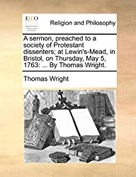 A sermon, preached to a society of Protestant dissenters; at Lewin's-Mead, in Bristol, on Thursday, May 5, 1763: ... By Thomas Wright. by Thomas Wright (2010-06-24)