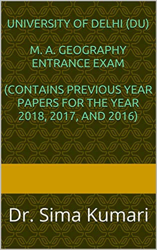 University of Delhi (DU)  M. A. Geography Entrance Exam  (CONTAINS PREVIOUS YEAR PAPERS FOR THE YEAR 2018, 2017, AND 2016): Dr. Sima Kumari (Excellence Brings Success Series Book 6) (English Edition) Sima-serie