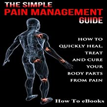 Simple Pain Management Guide: How to Quickly Heal, Treat and Cure Your Body Parts from Pain