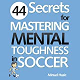 44 Secrets for Mastering Mental Toughness in Soccer