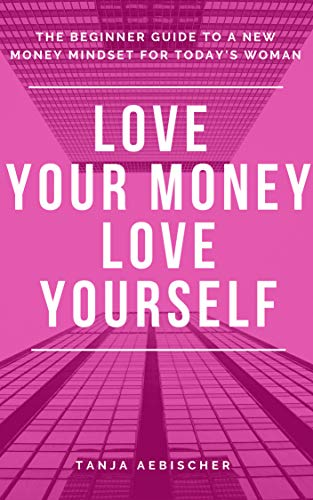Love Your Money Love Yourself: The Beginner Guide to a New Money Mindset For Today's Woman (Women's Empowerment Series Book 1) (English Edition)