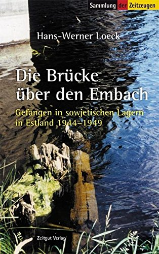 Die Brücke über den Embach: Gefangen in sowjetischen Lagern in Estland. 1944 bis 1949 (Sammlung der Zeitzeugen)