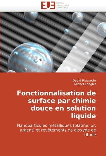 Fonctionnalisation de surface par chimie douce en solution liquide: Nanoparticules métalliques (platine, or, argent) et revêtements de dioxyde de titane par David Riassetto
