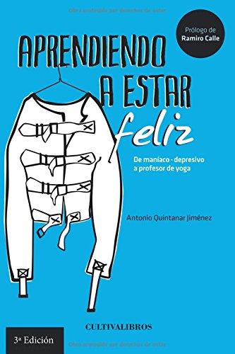 Aprendiendo a estar feliz: De maniaco-depresivo a profesor de Yoga por Antonio Quintanar Jiménez