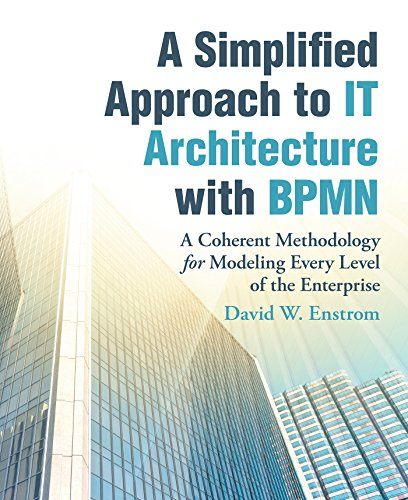 A Simplified Approach to It Architecture with Bpmn: A Coherent Methodology for Modeling Every Level of the Enterprise (English Edition)