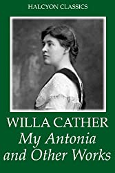 My Antonia and Other Works by Willa Cather (Unexpurgated Edition) (Halcyon Classics) (English Edition)