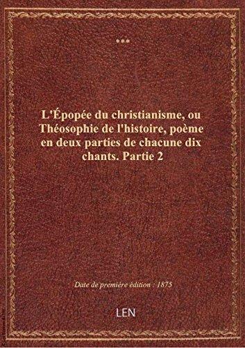 L'Épopée du christianisme, ou Théosophie de l'histoire, poème en deux parties de chacune dix chants.