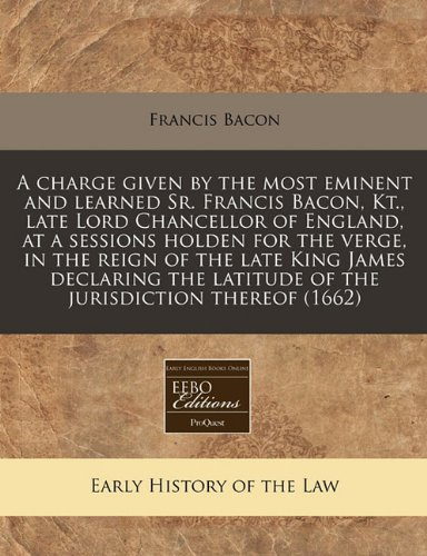 A charge given by the most eminent and learned Sr. Francis Bacon, Kt, late Lord Chancellor of England, at a sessions holden for the verge, in the latitude of the jurisdiction thereof (1662)
