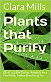 Plants that Purify: Eliminate the Toxins Naturally to a Healthier, Better-Breathing You