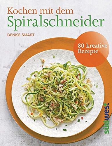 Kochen mit dem Spiralschneider: 80 kreative Rezepte
