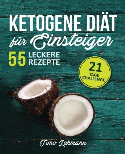 Ketogene Diät für Einsteiger: 21-Tage-Challenge und 55 Low Carb High Fat-Rezepte - Wie Sie Ihren Körper in eine Fett verbrennende Maschine verwandeln