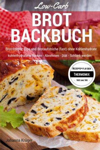 Low-Carb Brot Backbuch:  Brotrezepte, Dips und Brotaufstriche (fast) ohne Kohlenhydrate kohlenhydratarm Backen - Abnehmen - Diät - Schlank werden Rezepte für den Thermomix TM31 und TM5
