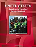 US Department of Homeland Security Handbook Volume 1 Strategic Information, Regulations, Contacts