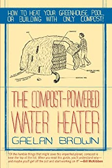 The Compost-Powered Water Heater: How to heat your greenhouse, pool, or buildings with only compost! de [Brown, Gaelan]
