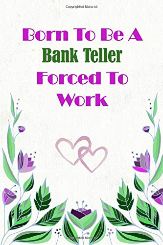 Born To Be A Bank Teller Forced To Work: Beautiful 6 x 9 Notebook featuring College Lined Pages with a faint flower design which you can color in ... Ideal Gift for Family Friends and Lovers -