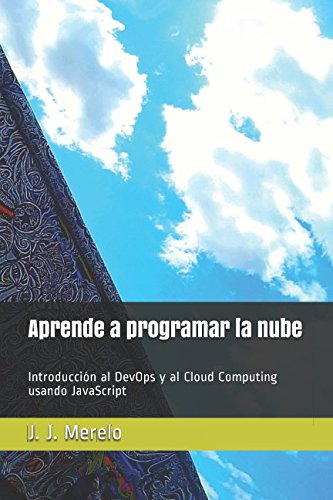 Aprende a programar la nube: Introducción al DevOps y al Cloud Computing usando JavaScript por J. J. Merelo