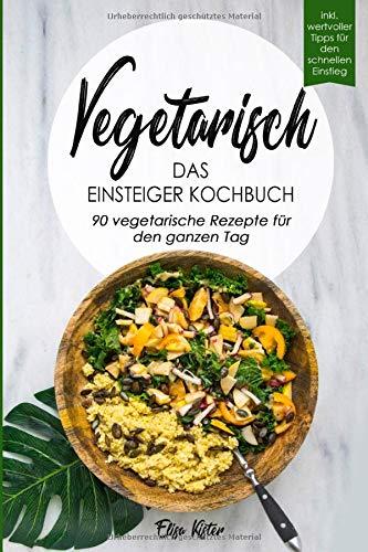 Vegetarisch-Das Einsteiger Kochbuch, 90 vegetarische Rezepte für den ganzen Tag: DAS Kochbuch für Einsteiger! 90 schnelle und leckere Rezepte für den ... vegetarischen Ernährung als leichten Einstieg