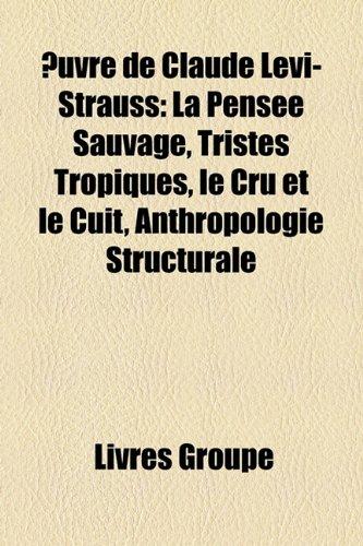 Uvre de Claude LVI-Strauss: La Pense Sauvage, Tristes Tropiques, Le Cru Et Le Cuit, Anthropologie Structurale